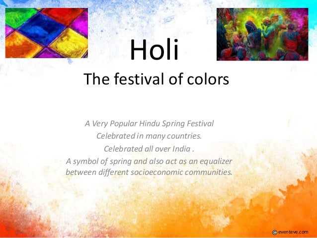Holi The festival of colors A Very Popular Hindu Spring Festival Celebrated in many countries. Celebrated all over India ....