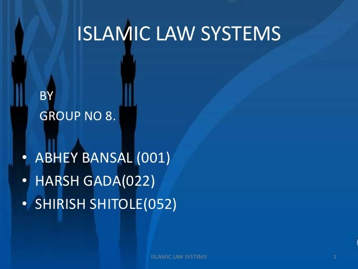 ISLAMIC LAW SYSTEMS  BY  GROUP NO 8.• ABHEY BANSAL (001)• HARSH GADA(022)• SHIRISH SHITOLE(052)                  ISLAMIC L...