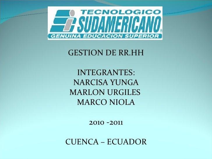 GESTION DE RR.HH  INTEGRANTES: NARCISA YUNGA MARLON URGILES  MARCO NIOLA 2010 -2011  CUENCA – ECUADOR