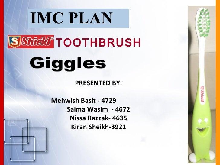 IMC PLAN TOOTHBRUSH   Giggles PRESENTED BY: Mehwish Basit - 4729  Saima Wasim  - 4672 Nissa Razzak- 4635 Kiran Sheikh-3921