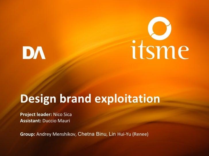 Design brand exploitation Project leader:  Nico Sica Assistant:  Duccio Mauri Group:  Andrey Menshikov ,  Chetna Binu ,  L...