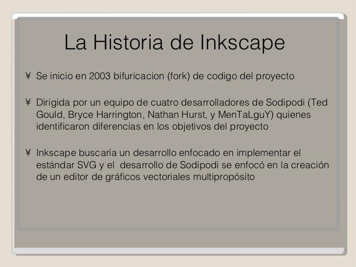 La Historia de Inkscape <ul><li>Se inicio en 2003 bifuricacion (fork) de codigo del proyecto </li></ul><ul><li>Dirigida po...
