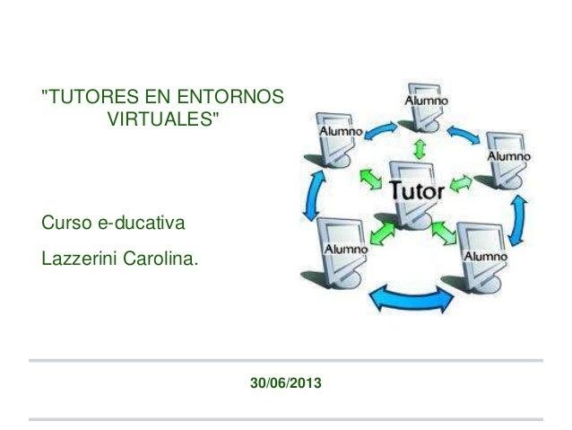 """TUTORES EN ENTORNOS VIRTUALES"" Curso e-ducativa Lazzerini Carolina. 30/06/2013"