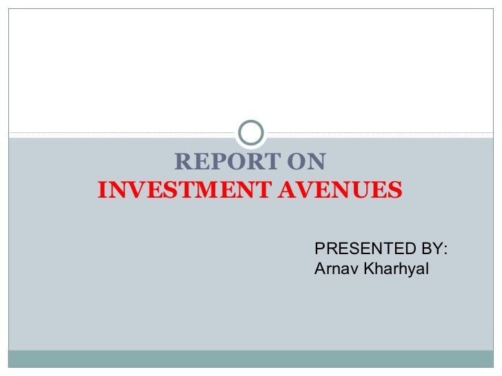 REPORT ON INVESTMENT   AVENUES PRESENTED BY: Arnav Kharhyal
