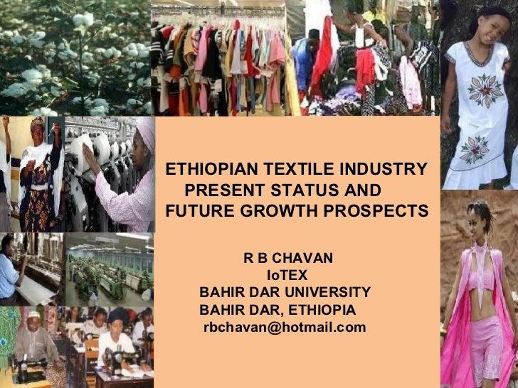 ETHIOPIAN TEXTILE INDUSTRY PRESENT STATUS AND FUTURE GROWTH PROSPECTS R B CHAVAN IoTEX BAHIR DAR UNIVERSITY BAHIR DAR, ETH...