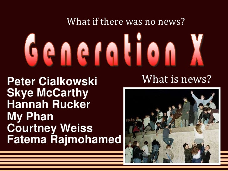 What if there was no news?<br />Generation X<br />What is news?<br />Peter Cialkowski<br />Skye McCarthy<br />Hannah Rucke...