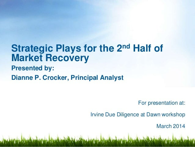 For presentation at: Irvine Due Diligence at Dawn workshop March 2014 Strategic Plays for the 2nd Half of Market Recovery ...