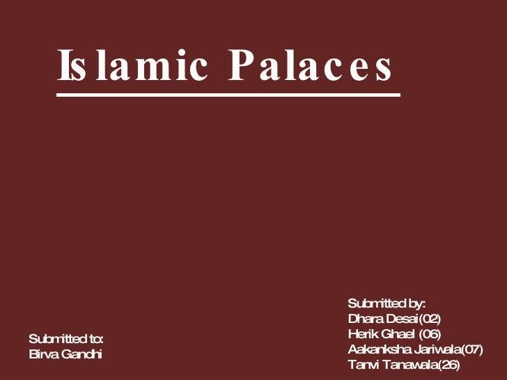 Islamic Palaces Submitted to: Birva Gandhi Submitted by: Dhara Desai(02) Herik Ghael (06) Aakanksha Jariwala(07) Tanvi Tan...