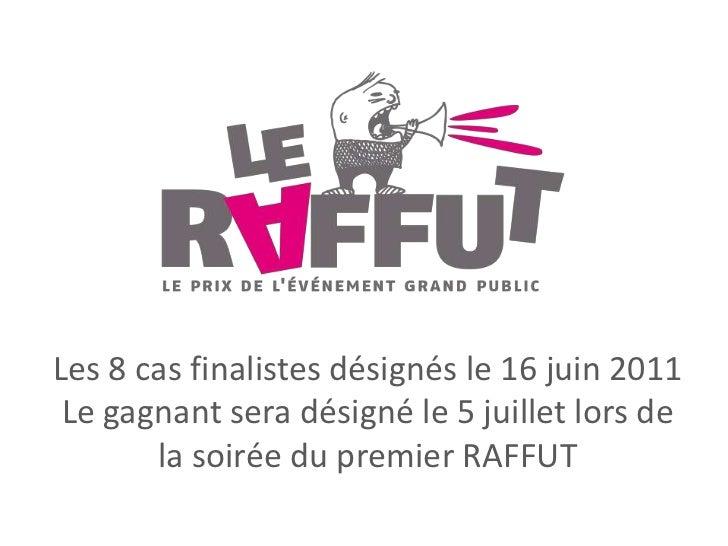 Les 8 cas finalistes désignés le 16 juin 2011<br />Le gagnant sera désigné le 5 juillet lors de la soirée du premier RAFFU...