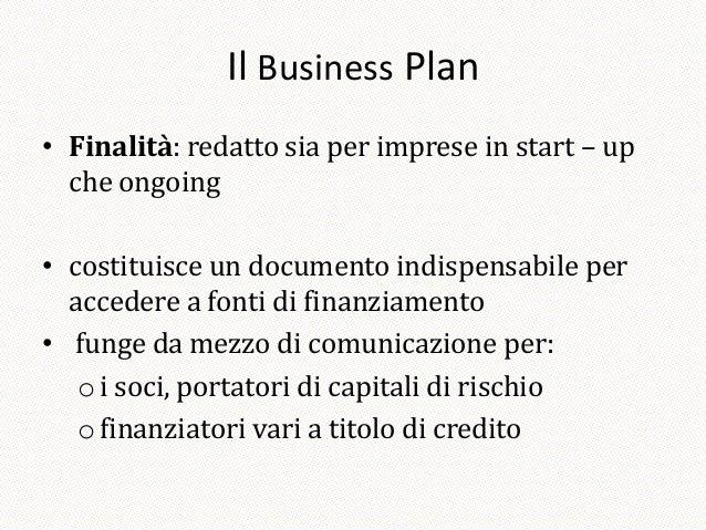 Il Business Plan• Finalità: redatto sia per imprese in start – up  che ongoing• costituisce un documento indispensabile pe...