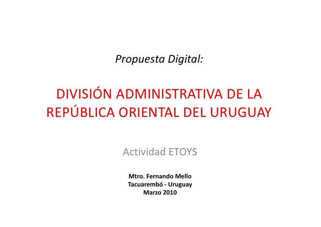 Propuesta Digital:   DIVISIÓN ADMINISTRATIVA DE LA REPÚBLICA ORIENTAL DEL URUGUAY            Actividad ETOYS             M...