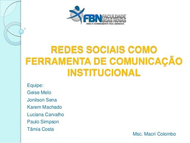 REDES SOCIAIS COMOFERRAMENTA DE COMUNICAÇÃO      INSTITUCIONALEquipe:Geise MeloJonilson SenaKarem MachadoLuciana CarvalhoP...