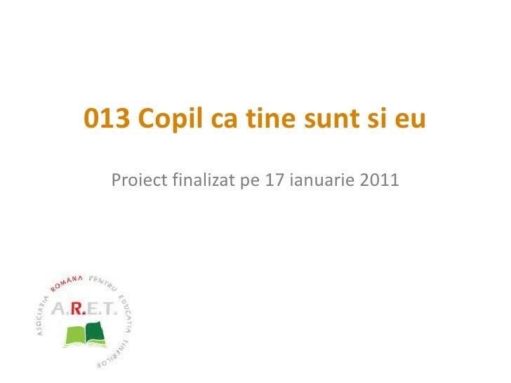 013 Copil ca tine sunt si eu<br />Proiect finalizat pe 17ianuarie 2011<br />