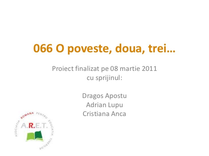 066 O poveste, doua, trei…<br />Proiect finalizat pe 08 martie 2011<br />cu sprijinul:<br />Dragos Apostu<br />Adrian Lupu...
