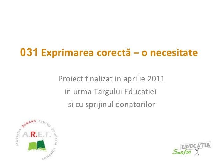 031  Exprimarea corectă – o necesitate   Proiect finalizat in aprilie 2011 in urma Targului Educatiei  si cu sprijinul don...