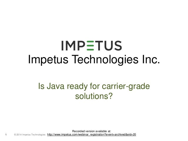 Impetus Technologies Inc.  Is Java ready for carrier-grade  © 2014 1 Impetus Technologies  solutions?  Recorded version av...