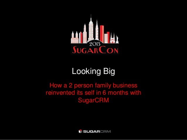 Looking BigHow a 2 person family businessreinvented its self in 6 months withSugarCRM