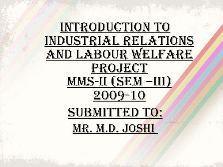 <ul><li>Introduction to Industrial relations and labour welfare PROJECT MMS-II (SEM –III) 2009-10 </li></ul><ul><li>SUBMIT...