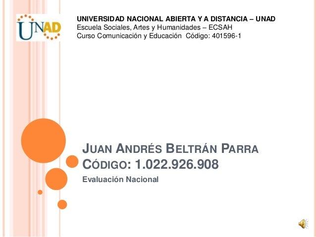 JUAN ANDRÉS BELTRÁN PARRA CÓDIGO: 1.022.926.908 Evaluación Nacional UNIVERSIDAD NACIONAL ABIERTA Y A DISTANCIA – UNAD Escu...