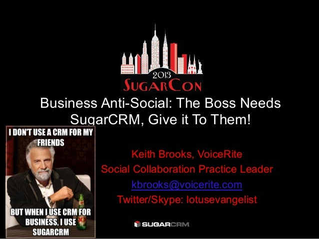 Business Anti-Social: The Boss NeedsSugarCRM, Give it To Them!Keith Brooks, VoiceRiteSocial Collaboration Practice Leaderk...