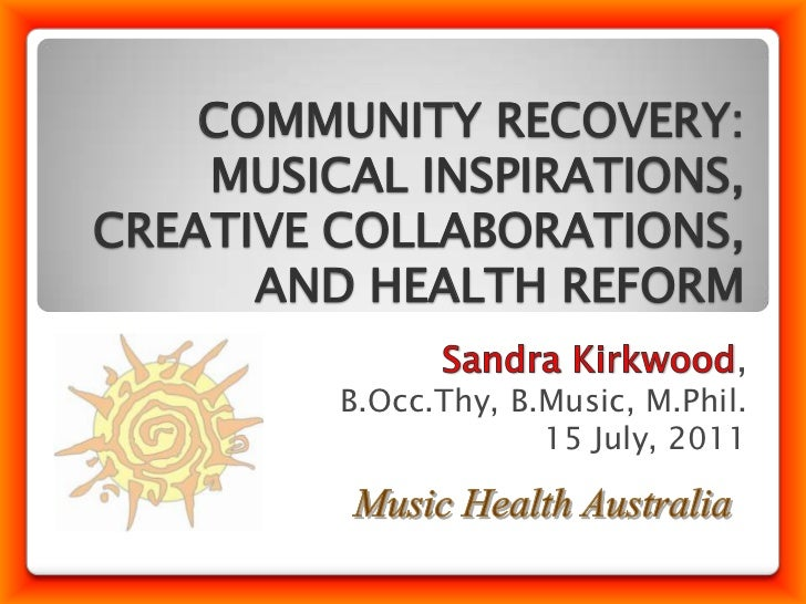 COMMUNITY RECOVERY: MUSICAL INSPIRATIONS, CREATIVE COLLABORATIONS, AND HEALTH REFORM<br />Sandra Kirkwood,<br />B.Occ.Thy,...