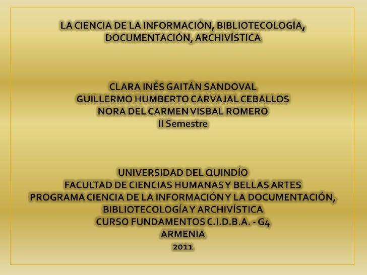 LA CIENCIA DE LA INFORMACIÓN, BIBLIOTECOLOGÍA,DOCUMENTACIÓN, ARCHIVÍSTICA CLARA INÉS GAITÁN SANDOVALGUILLERMO HUMBERTO CAR...