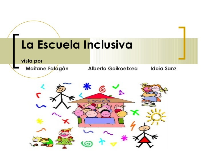 La Escuela Inclusiva   vista por   Maitane Falagán Alberto Goikoetxea Idoia Sanz