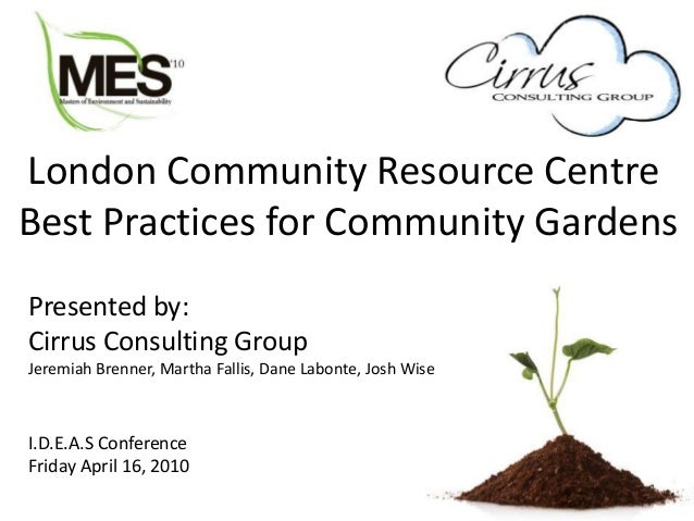 London Community Resource Centre Best Practices for Community Gardens Presented by: Cirrus Consulting Group Jeremiah Brenn...