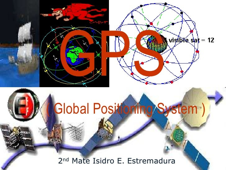 GPS ( Global Positioning System )     2nd Mate Isidro E. Estremadura