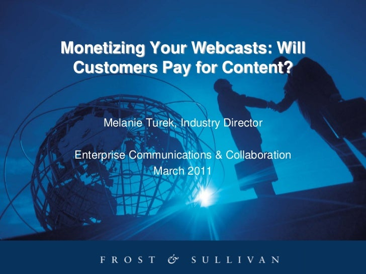 Monetizing Your Webcasts: Will Customers Pay for Content?      Melanie Turek, Industry Director Enterprise Communications ...