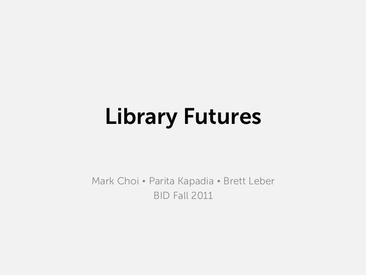 Library FuturesMark Choi Ÿ Parita Kapadia Ÿ Brett Leber              BID Fall 2011