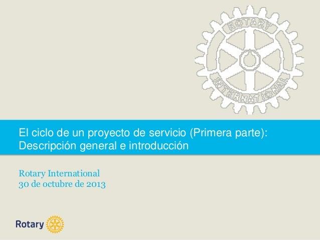 El ciclo de un proyecto de servicio (Primera parte): Descripción general e introducción Rotary International 30 de octubre...