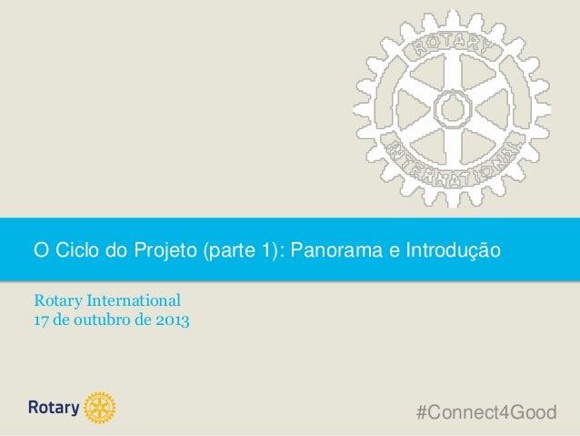 O Ciclo do Projeto (parte 1): Panorama e Introdução Rotary International 17 de outubro de 2013  #Connect4Good