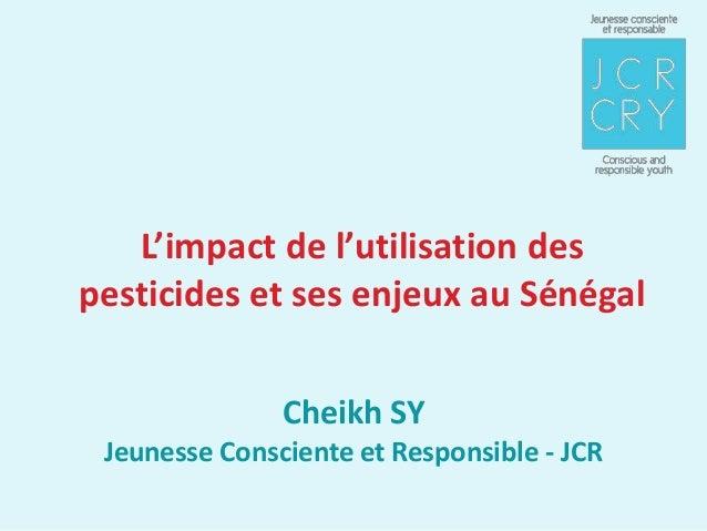 L'impact de l'utilisation despesticides et ses enjeux au Sénégal               Cheikh SY Jeunesse Consciente et Responsibl...