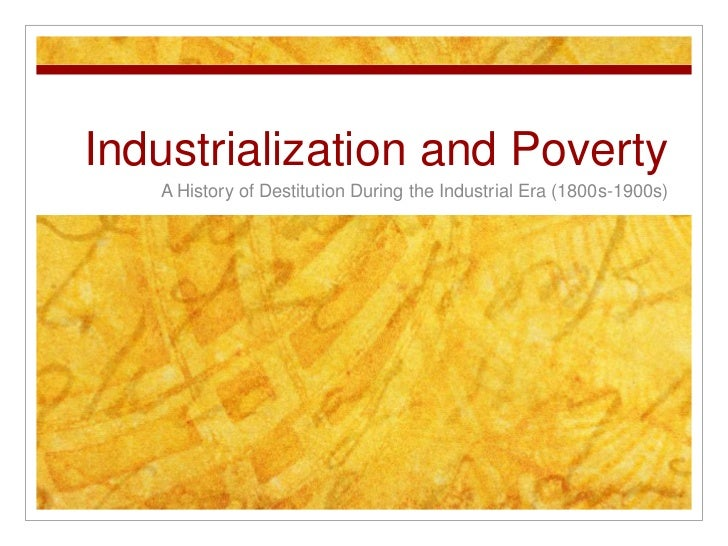 Industrialization and Poverty<br />A History of Destitution During the Industrial Era (1800s-1900s) <br />