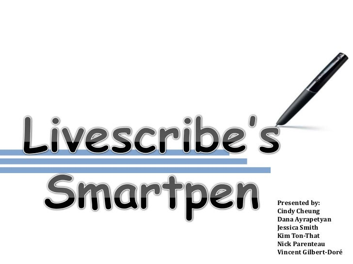 Livescribe's Smartpen<br />Presented by:<br />Cindy Cheung<br />Dana Ayrapetyan<br />Jessica Smith<br />Kim Ton-That<br />...