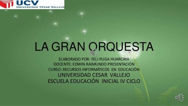 LA GRAN ORQUESTA ELABORADO POR: FELI PUGA HUARCAYA DOCENTE: EDWIN RAIMUNDO PRESENTACIÓN CURSO: RECURSOS INFORMÁTICOS EN ED...