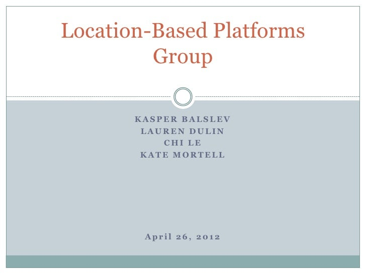 Location-Based Platforms         Group       KASPER BALSLEV        LAUREN DULIN           CHI LE        KATE MORTELL      ...