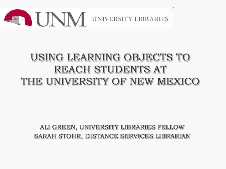 USING LEARNING OBJECTS TO      REACH STUDENTS AT THE UNIVERSITY OF NEW MEXICO       ALI GREEN, UNIVERSITY LIBRARIES FELLOW...