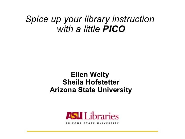 Spice up your library instruction  with a little  PICO Ellen Welty  Sheila Hofstetter Arizona State University