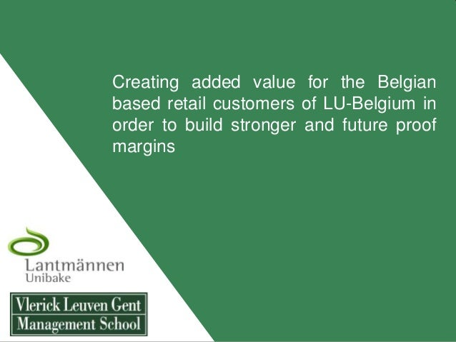 Creating added value for the Belgianbased retail customers of LU-Belgium inorder to build stronger and future proofmargins