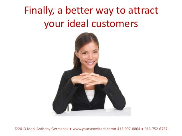 Finally, a better way to attract        your ideal customers©2013 Mark Anthony Germanos ● www.yourseowizard.com● 415-997-8...