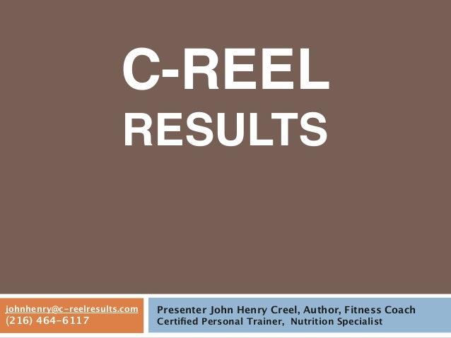 C-REELRESULTSPresenter John Henry Creel, Author, Fitness CoachCertified Personal Trainer, Nutrition Specialistjohnhenry@c-r...