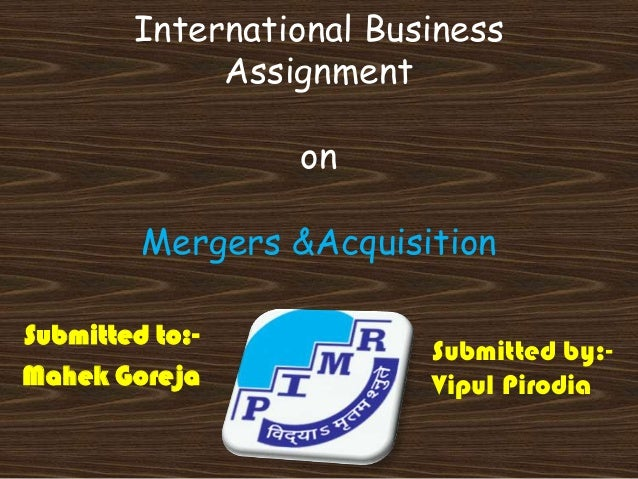 International Business             Assignment                 on         Mergers &AcquisitionSubmitted to:-               ...
