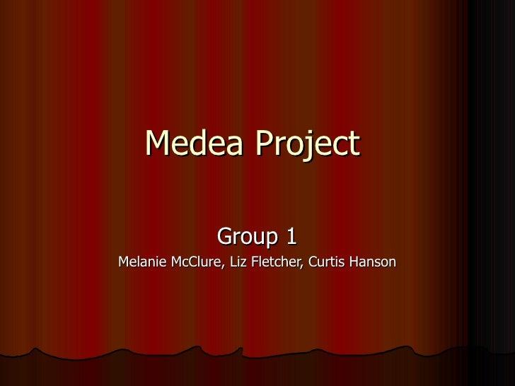 Medea Project  Group 1 Melanie McClure, Liz Fletcher, Curtis Hanson
