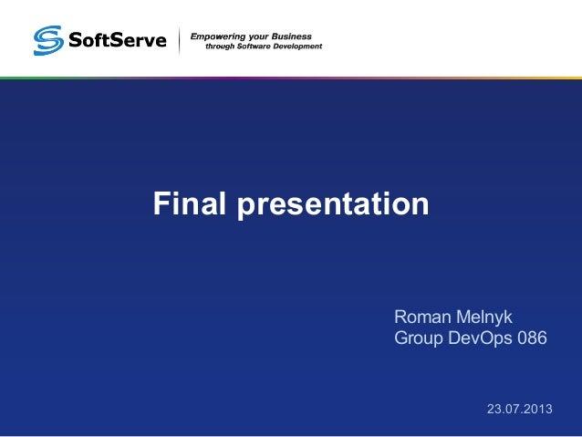 Final presentation 23.07.2013 Roman Melnyk Group DevOps 086