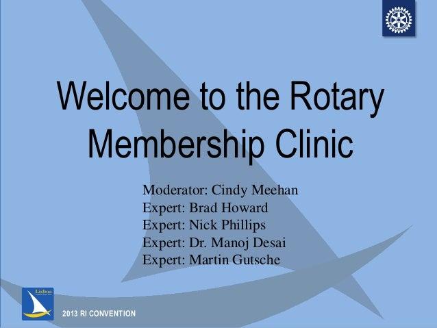 2013 RI CONVENTIONWelcome to the RotaryMembership ClinicModerator: Cindy MeehanExpert: Brad HowardExpert: Nick PhillipsExp...