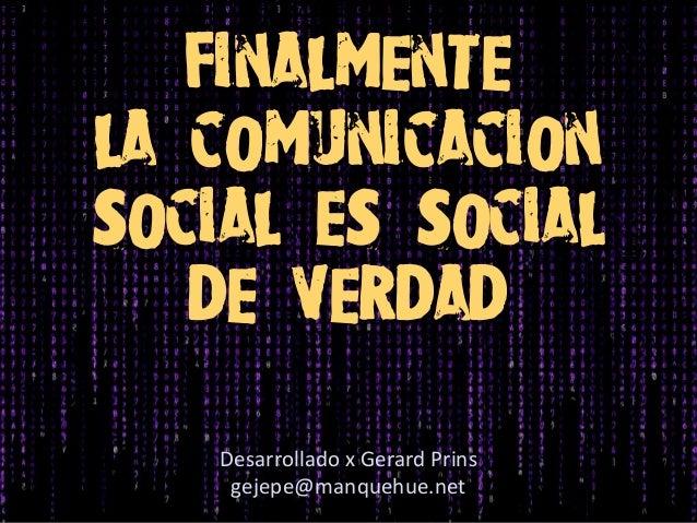 finalmente la comunicacion social es social de verdad Desarrollado x Gerard Prins gejepe@manquehue.net