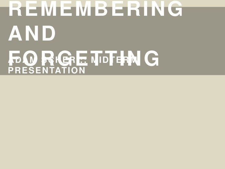Remembering And forgetting<br />Adam Scher :: Midterm Presentation<br />