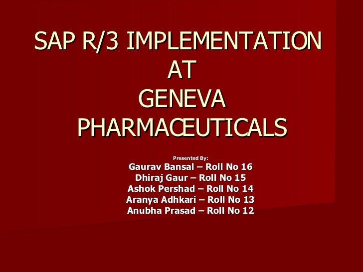 SAP R/3 IMPLEMENTATION  AT GENEVA PHARMACEUTICALS <ul><ul><li>Presented By: </li></ul></ul><ul><ul><li>Gaurav Bansal – Rol...